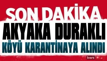 Akyaka Duraklı Köyü Karantinaya Alındı