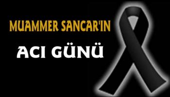Ak Parti Merkez ilçe Başkanı Muammer Sancar'ın acı günü