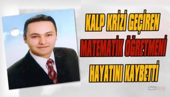 Kalp krizi geçiren Matematik öğretmeni hayatını kaybetti
