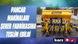 Pancar Makinaları Kars Şeker Fabrikasına Teslim Edildi