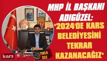 MHP İl Başkanı Adıgüzel: 2024'de Yeni Bir Ekiple Kars Belediyesini Tekrar Kazanacağız